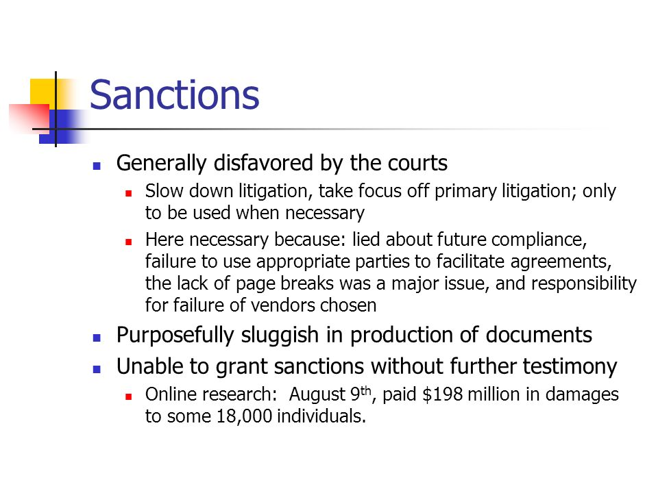 Sanctions Generally disfavored by the courts Slow down litigation, take focus off primary litigation; only to be used when necessary Here necessary because: lied about future compliance, failure to use appropriate parties to facilitate agreements, the lack of page breaks was a major issue, and responsibility for failure of vendors chosen Purposefully sluggish in production of documents Unable to grant sanctions without further testimony Online research: August 9 th, paid $198 million in damages to some 18,000 individuals.