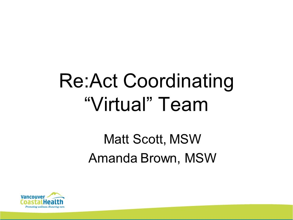 Re:Act Coordinating Virtual Team Matt Scott, MSW Amanda Brown, MSW