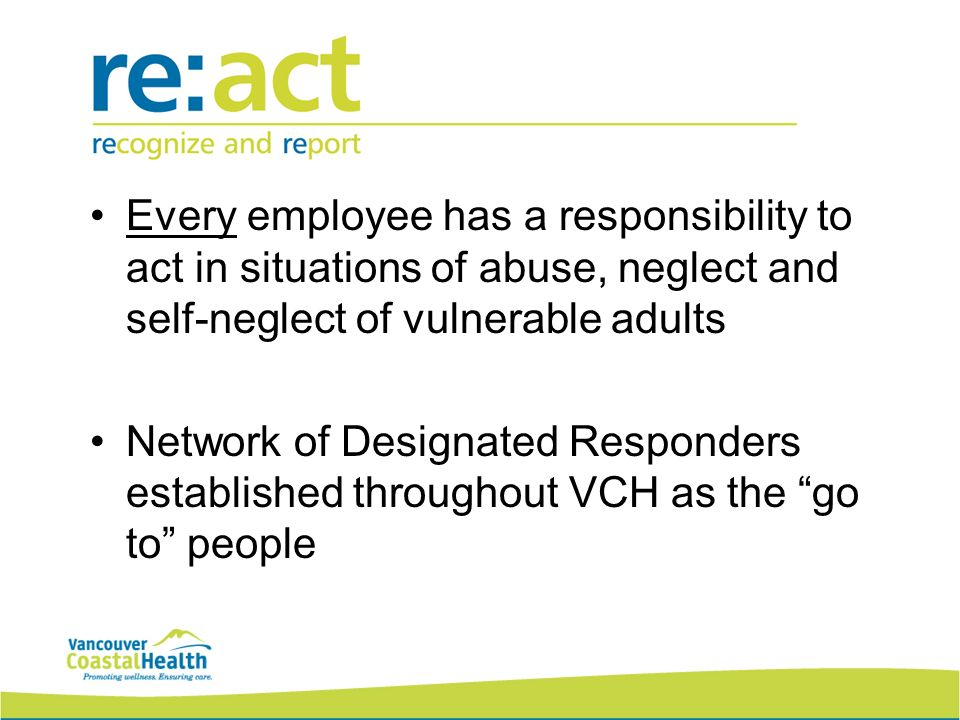 Every employee has a responsibility to act in situations of abuse, neglect and self-neglect of vulnerable adults Network of Designated Responders established throughout VCH as the go to people