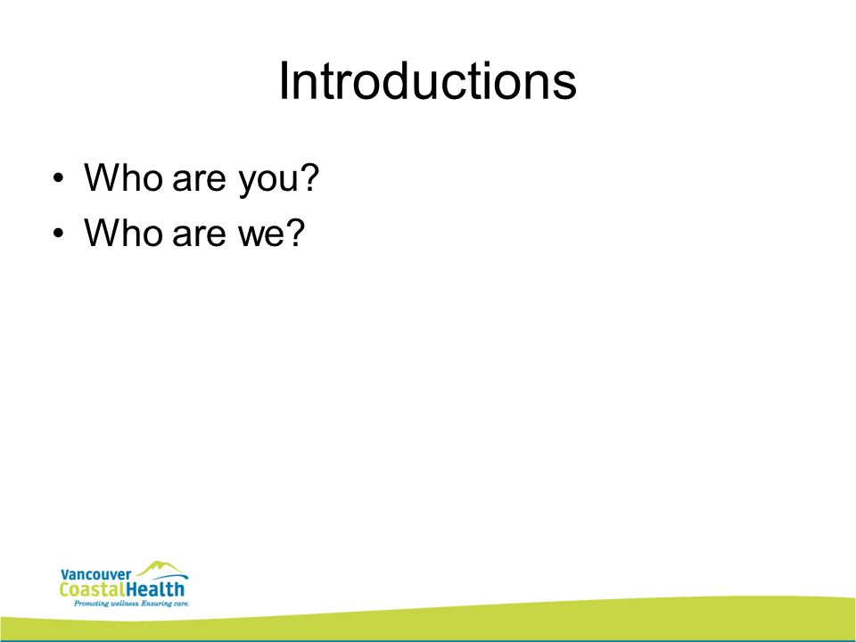 Introductions Who are you? Who are we?