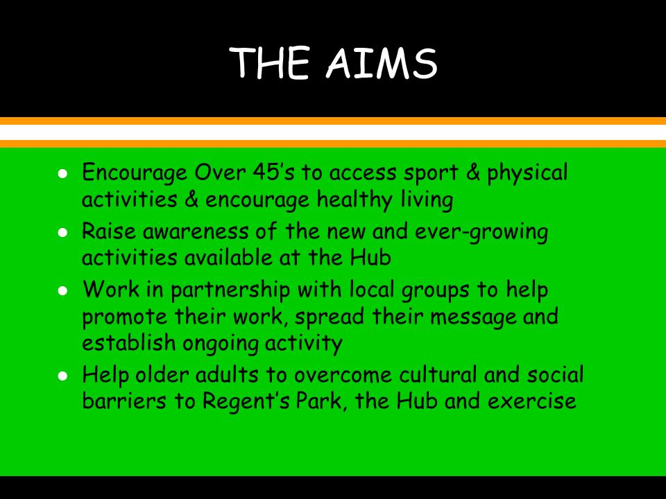 THE AIMS l Encourage Over 45s to access sport & physical activities & encourage healthy living l Raise awareness of the new and ever-growing activities available at the Hub l Work in partnership with local groups to help promote their work, spread their message and establish ongoing activity l Help older adults to overcome cultural and social barriers to Regents Park, the Hub and exercise