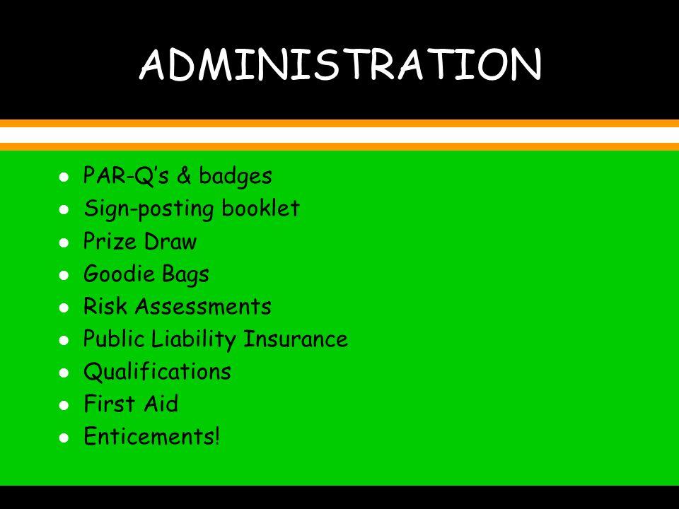 ADMINISTRATION l PAR-Qs & badges l Sign-posting booklet l Prize Draw l Goodie Bags l Risk Assessments l Public Liability Insurance l Qualifications l First Aid Enticements!