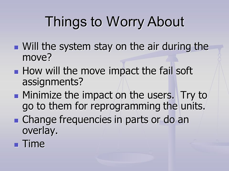 Things to Worry About Will the system stay on the air during the move.