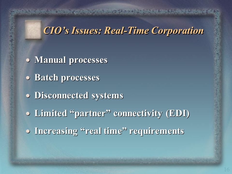 16 CIOs Issues: Real-Time Corporation Manual processes Manual processes Batch processes Batch processes Disconnected systems Disconnected systems Limi
