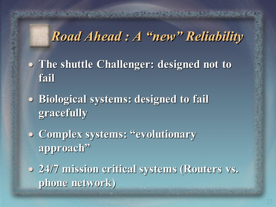 23 Road Ahead : A new Reliability The shuttle Challenger: designed not to fail The shuttle Challenger: designed not to fail Biological systems: design
