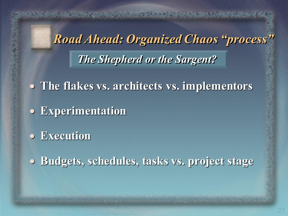 25 The Shepherd or the Sargent? Road Ahead: Organized Chaos process The flakes vs. architects vs. implementors The flakes vs. architects vs. implement