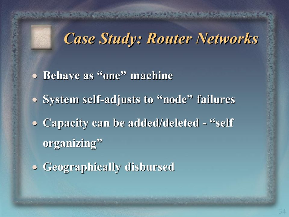 34 Case Study: Router Networks Behave as one machine Behave as one machine System self-adjusts to node failures System self-adjusts to node failures C