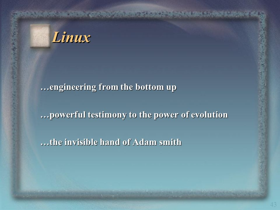 43 Linux …engineering from the bottom up …powerful testimony to the power of evolution …the invisible hand of Adam smith