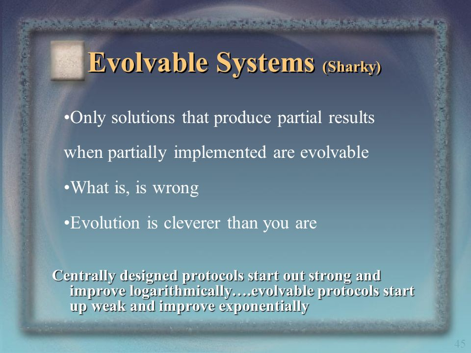 45 Evolvable Systems (Sharky) Centrally designed protocols start out strong and improve logarithmically….evolvable protocols start up weak and improve