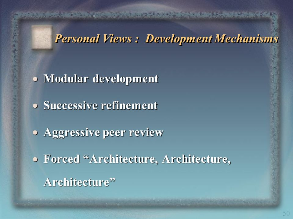 50 Personal Views : Development Mechanisms Modular development Modular development Successive refinement Successive refinement Aggressive peer review