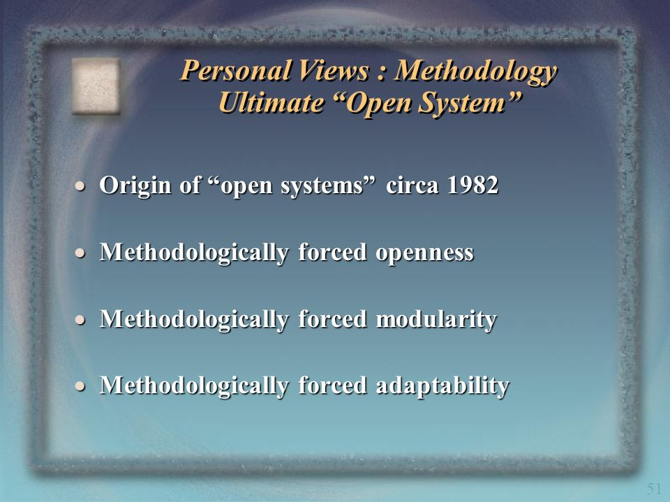 51 Personal Views : Methodology Ultimate Open System Origin of open systems circa 1982 Origin of open systems circa 1982 Methodologically forced openn