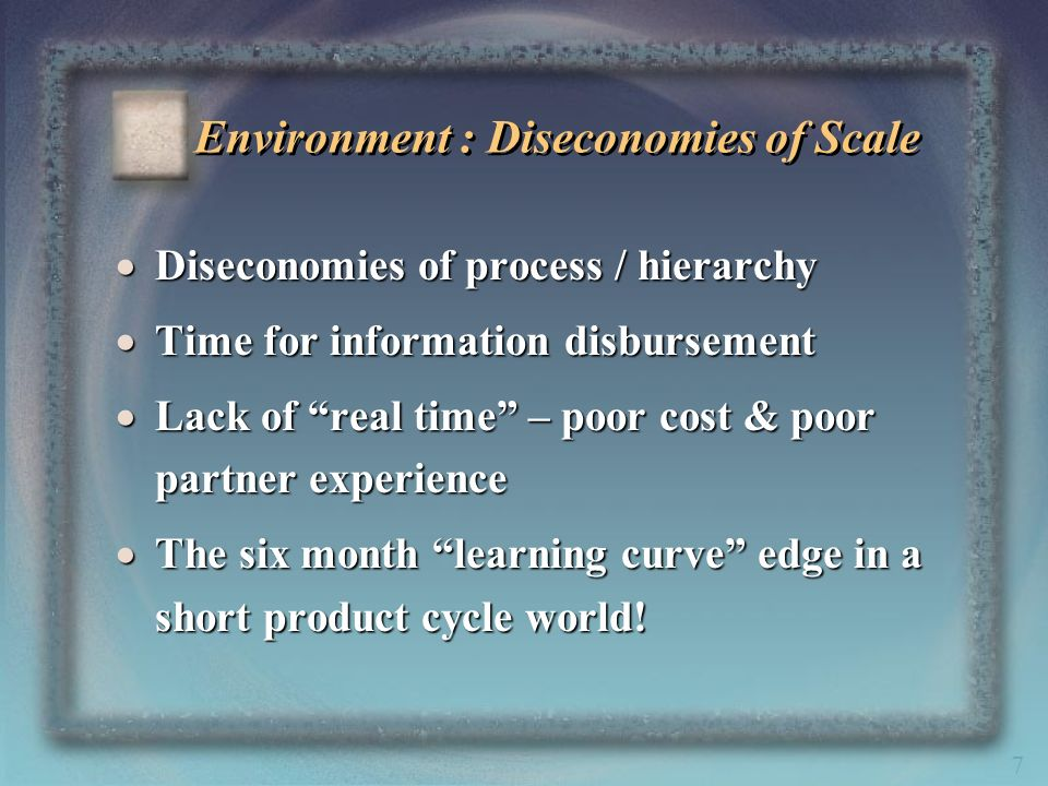 7 Environment : Diseconomies of Scale Diseconomies of process / hierarchy Diseconomies of process / hierarchy Time for information disbursement Time f