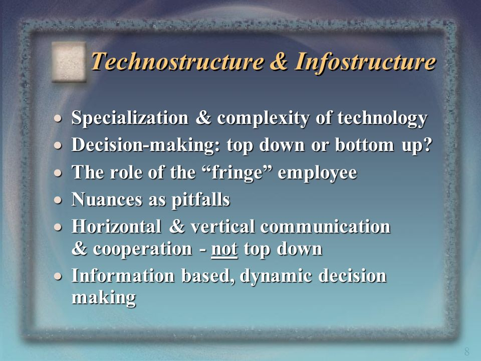 8 Technostructure & Infostructure Specialization & complexity of technology Specialization & complexity of technology Decision-making: top down or bot