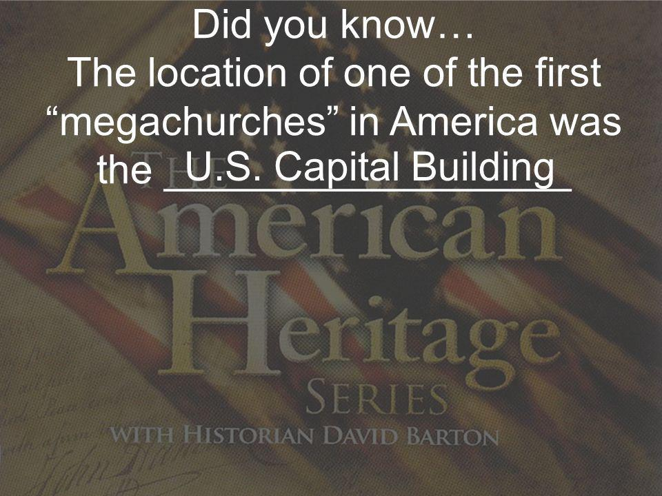 Did you know… The location of one of the first megachurches in America was the __________________ U.S. Capital Building