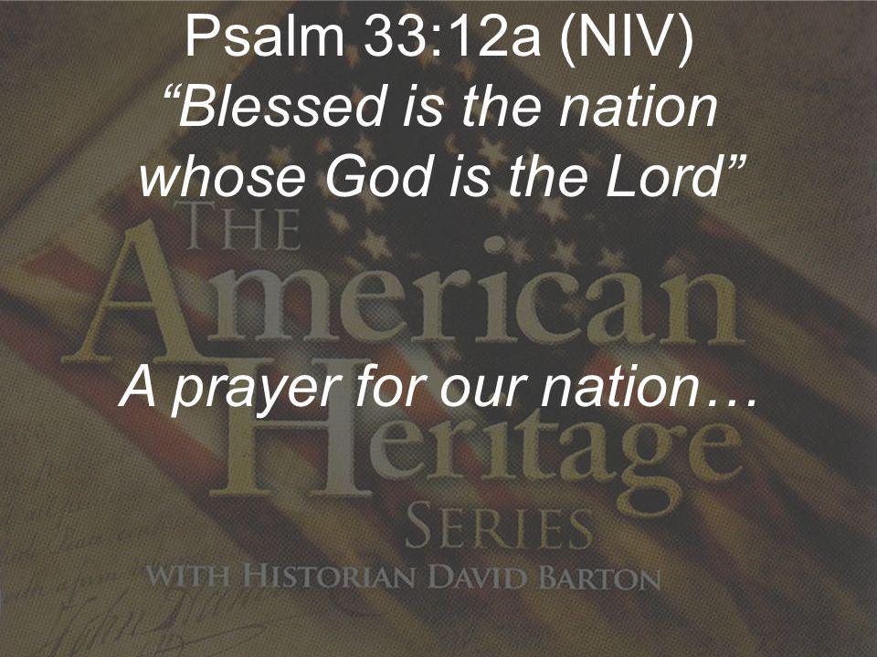 Re-Discovering Our Nations Christian Heritage Psalm 33:12a (NIV) Blessed is the nation whose God is the Lord A prayer for our nation…