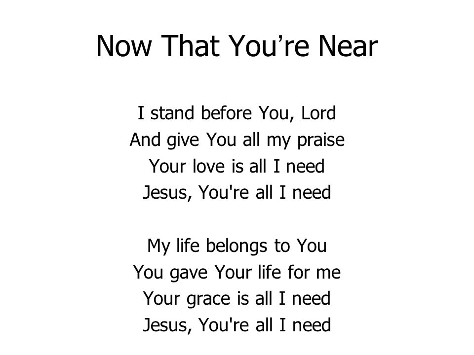 Now That You re Near I stand before You, Lord And give You all my praise Your love is all I need Jesus, You're all I need My life belongs to You You g