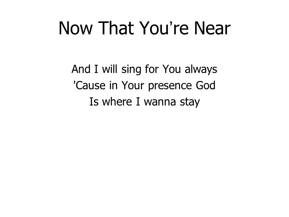 Now That You re Near And I will sing for You always 'Cause in Your presence God Is where I wanna stay