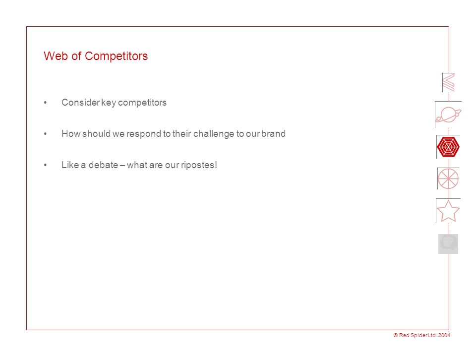 © Red Spider Ltd. 2004 Web of Competitors Consider key competitors How should we respond to their challenge to our brand Like a debate – what are our