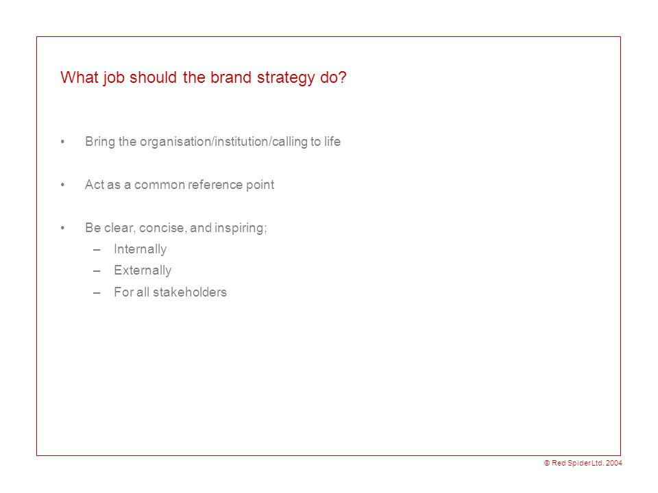 © Red Spider Ltd. 2004 What job should the brand strategy do? Bring the organisation/institution/calling to life Act as a common reference point Be cl