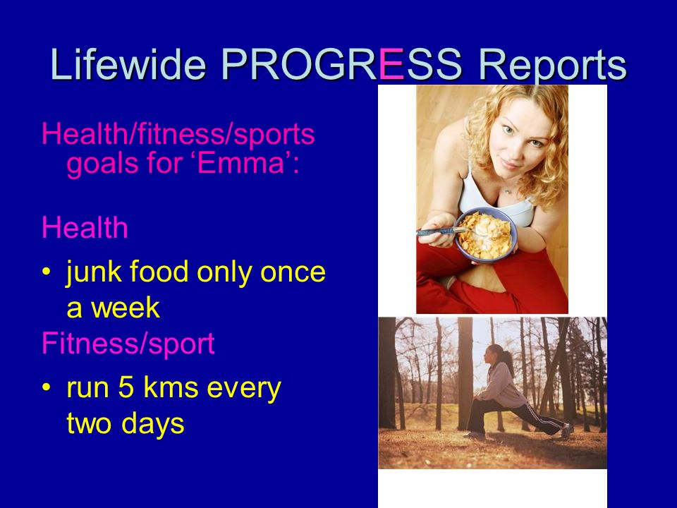 Lifewide PROGRESS Reports Health/fitness/sports goals for Emma: Health junk food only once a week Fitness/sport run 5 kms every two days