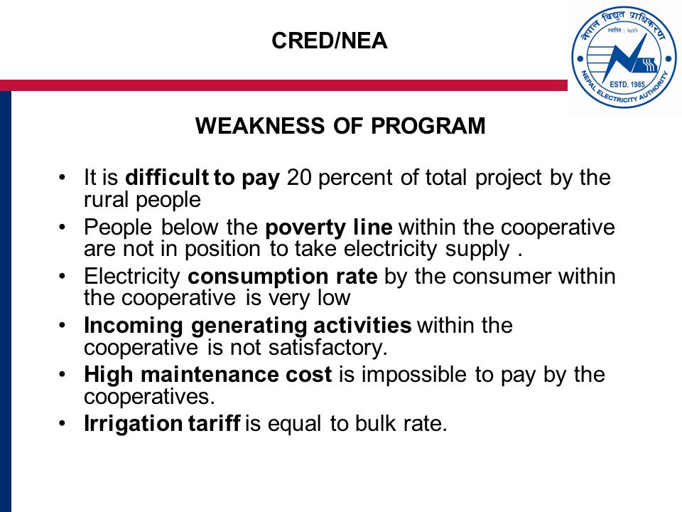 CRED/NEA WEAKNESS OF PROGRAM It is difficult to pay 20 percent of total project by the rural people People below the poverty line within the cooperative are not in position to take electricity supply.