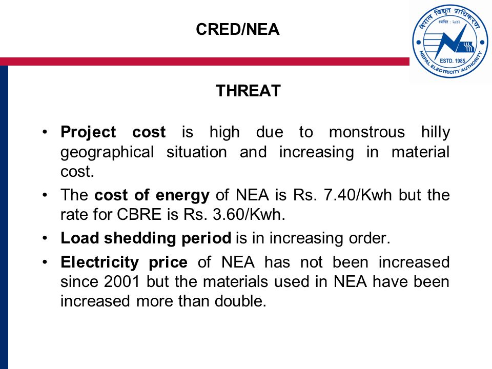 CRED/NEA THREAT Project cost is high due to monstrous hilly geographical situation and increasing in material cost.