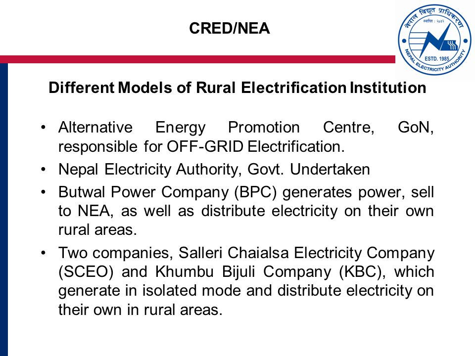 CRED/NEA Different Models of Rural Electrification Institution Alternative Energy Promotion Centre, GoN, responsible for OFF-GRID Electrification.