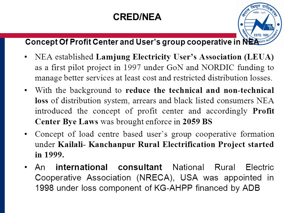 CRED/NEA Concept Of Profit Center and Users group cooperative in NEA NEA established Lamjung Electricity Users Association (LEUA) as a first pilot project in 1997 under GoN and NORDIC funding to manage better services at least cost and restricted distribution losses.