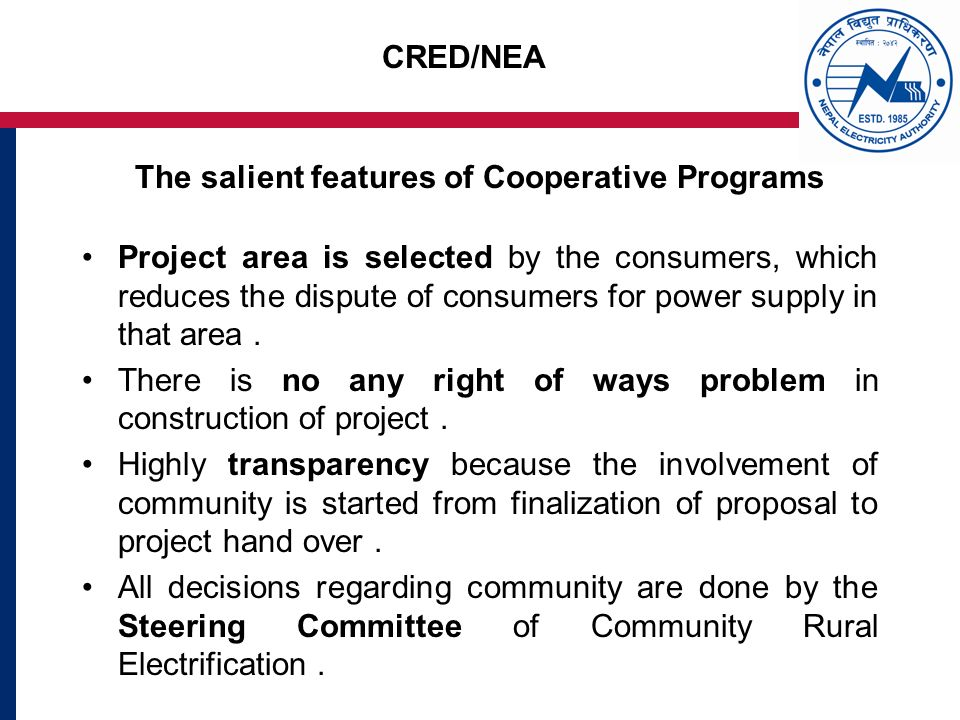 CRED/NEA The salient features of Cooperative Programs Project area is selected by the consumers, which reduces the dispute of consumers for power supply in that area.