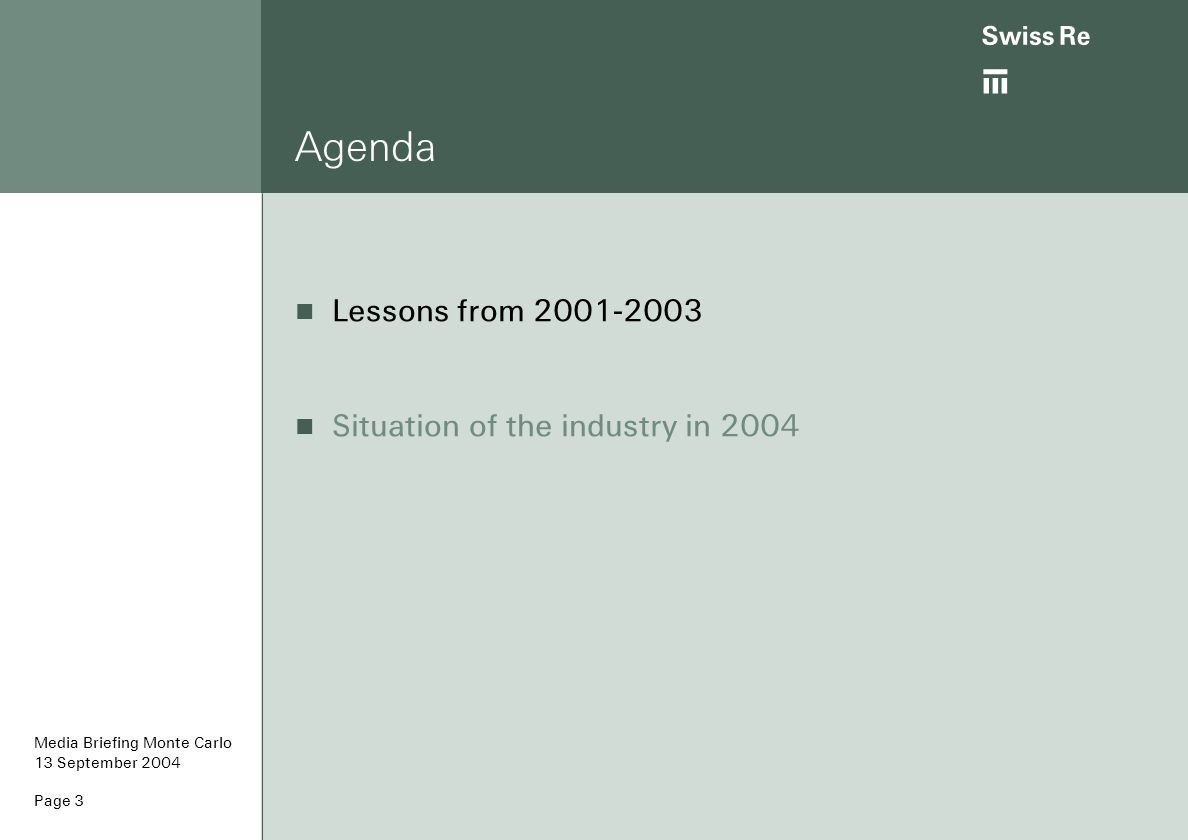 ab Page 4 Lessons from 2001-2003 The combination of the soft market and a stock market crash is a dangerous mix for reinsurers Liability insurance has to respect the borders of insurability and price for high loss inflation and the risks of legal change Reinsurance is an attractive product, insurers are willing to pay for Media Briefing Monte Carlo 13 September 2004