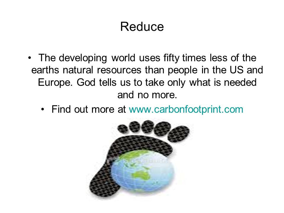Reduce The developing world uses fifty times less of the earths natural resources than people in the US and Europe.