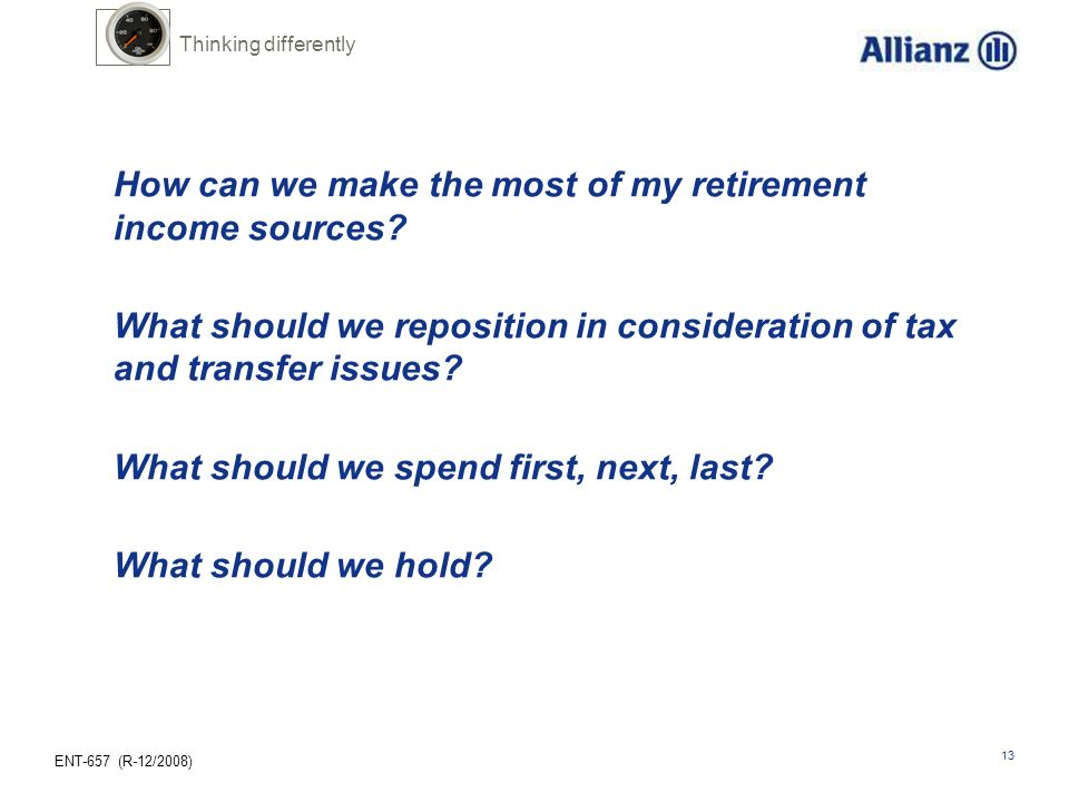 ENT-657 (R-12/2008) 13 How can we make the most of my retirement income sources? What should we reposition in consideration of tax and transfer issues