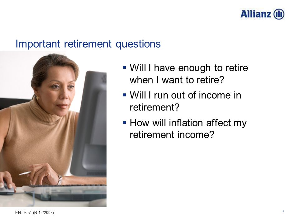 ENT-657 (R-12/2008) 3 Important retirement questions Will I have enough to retire when I want to retire? Will I run out of income in retirement? How w
