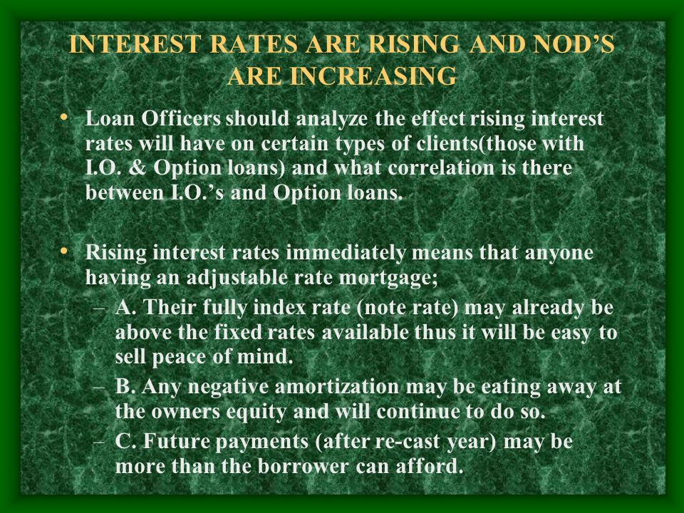 INTEREST RATES ARE RISING AND NODS ARE INCREASING Loan Officers should analyze the effect rising interest rates will have on certain types of clients(those with I.O.