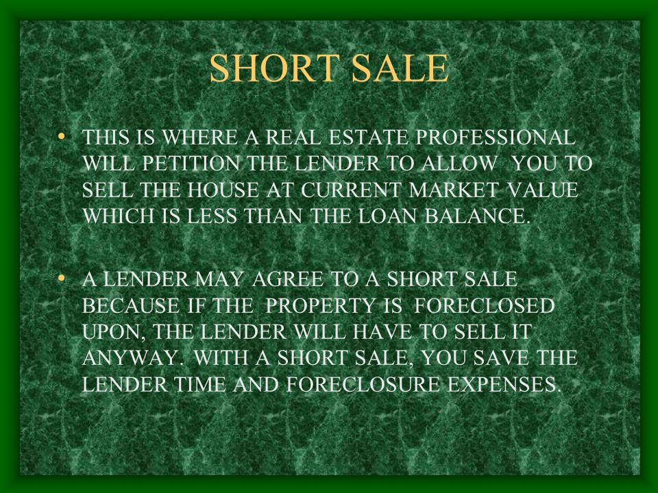 SHORT SALE THIS IS WHERE A REAL ESTATE PROFESSIONAL WILL PETITION THE LENDER TO ALLOW YOU TO SELL THE HOUSE AT CURRENT MARKET VALUE WHICH IS LESS THAN THE LOAN BALANCE.