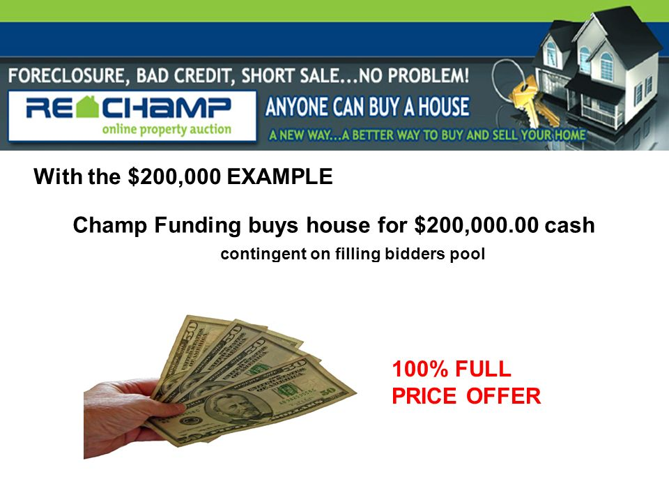 With the $200,000 EXAMPLE Champ Funding buys house for $200,000.00 cash contingent on filling bidders pool 100% FULL PRICE OFFER