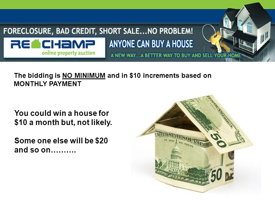 The bidding is NO MINIMUM and in $10 increments based on MONTHLY PAYMENT You could win a house for $10 a month but, not likely. Some one else will be
