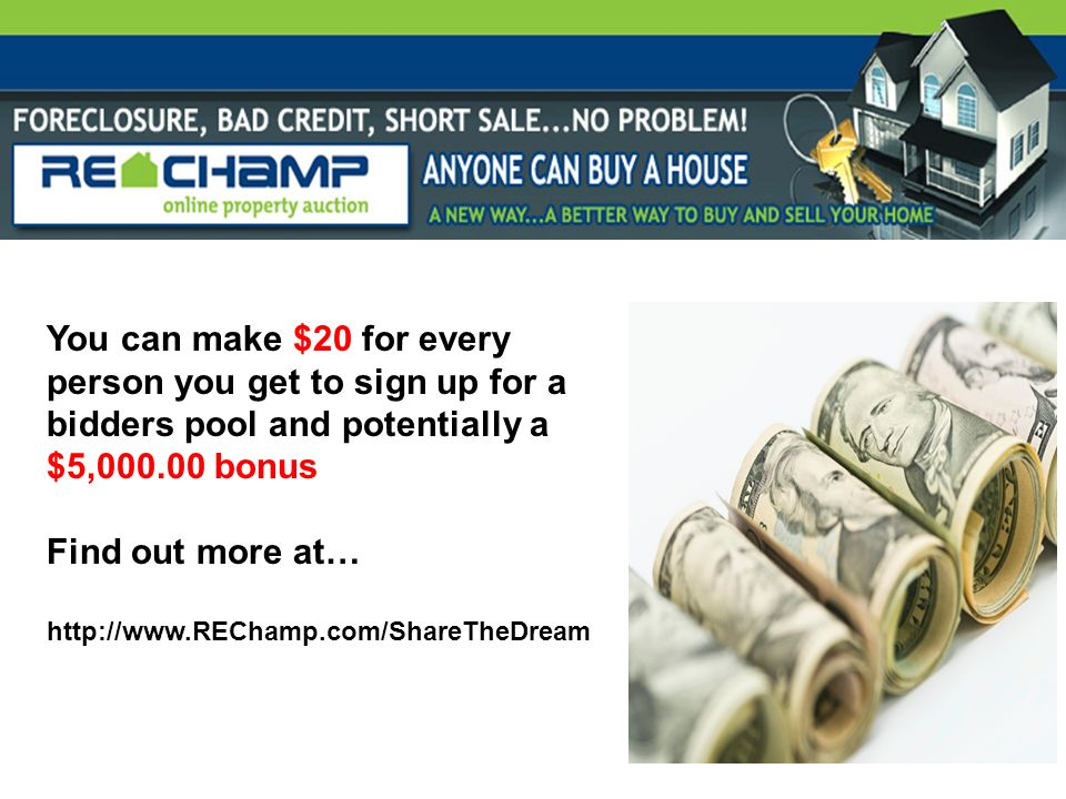 You can make $20 for every person you get to sign up for a bidders pool and potentially a $5,000.00 bonus Find out more at… http://www.REChamp.com/Sha