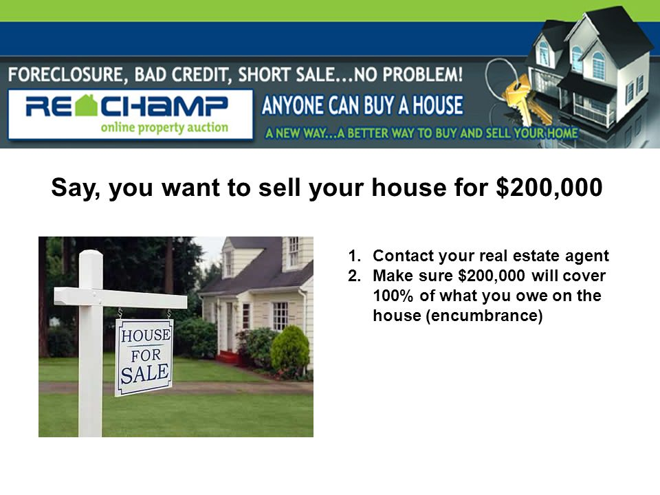 Say, you want to sell your house for $200,000 1.Contact your real estate agent 2.Make sure $200,000 will cover 100% of what you owe on the house (encu