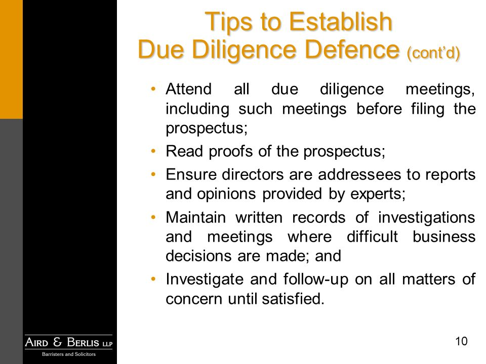10 Tips to Establish Due Diligence Defence (contd) Attend all due diligence meetings, including such meetings before filing the prospectus; Read proofs of the prospectus; Ensure directors are addressees to reports and opinions provided by experts; Maintain written records of investigations and meetings where difficult business decisions are made; and Investigate and follow-up on all matters of concern until satisfied.