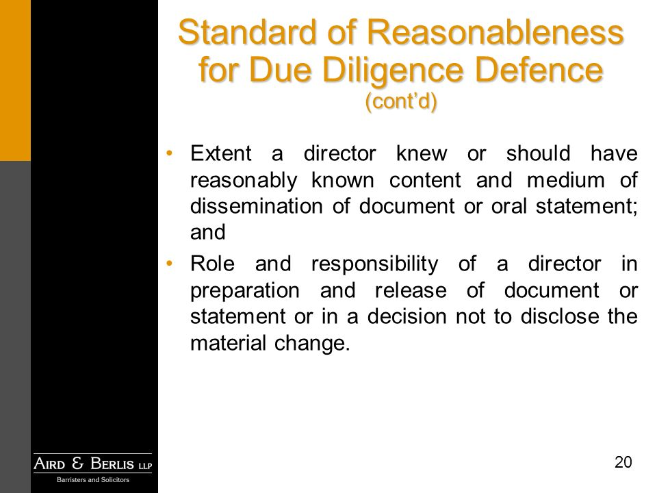 20 Standard of Reasonableness for Due Diligence Defence (contd) Extent a director knew or should have reasonably known content and medium of dissemination of document or oral statement; and Role and responsibility of a director in preparation and release of document or statement or in a decision not to disclose the material change.