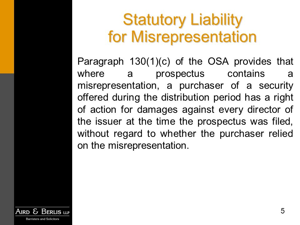 5 Statutory Liability for Misrepresentation Paragraph 130(1)(c) of the OSA provides that where a prospectus contains a misrepresentation, a purchaser of a security offered during the distribution period has a right of action for damages against every director of the issuer at the time the prospectus was filed, without regard to whether the purchaser relied on the misrepresentation.