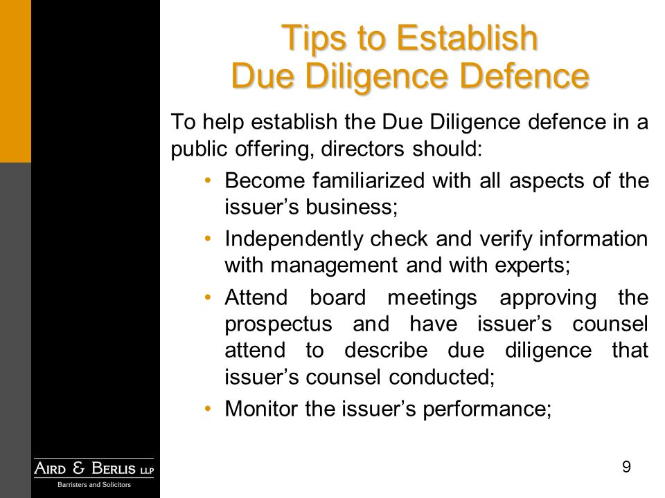 9 Tips to Establish Due Diligence Defence To help establish the Due Diligence defence in a public offering, directors should: Become familiarized with all aspects of the issuers business; Independently check and verify information with management and with experts; Attend board meetings approving the prospectus and have issuers counsel attend to describe due diligence that issuers counsel conducted; Monitor the issuers performance;