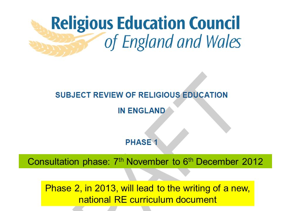 Consultation phase: 7 th November to 6 th December 2012 Phase 2, in 2013, will lead to the writing of a new, national RE curriculum document