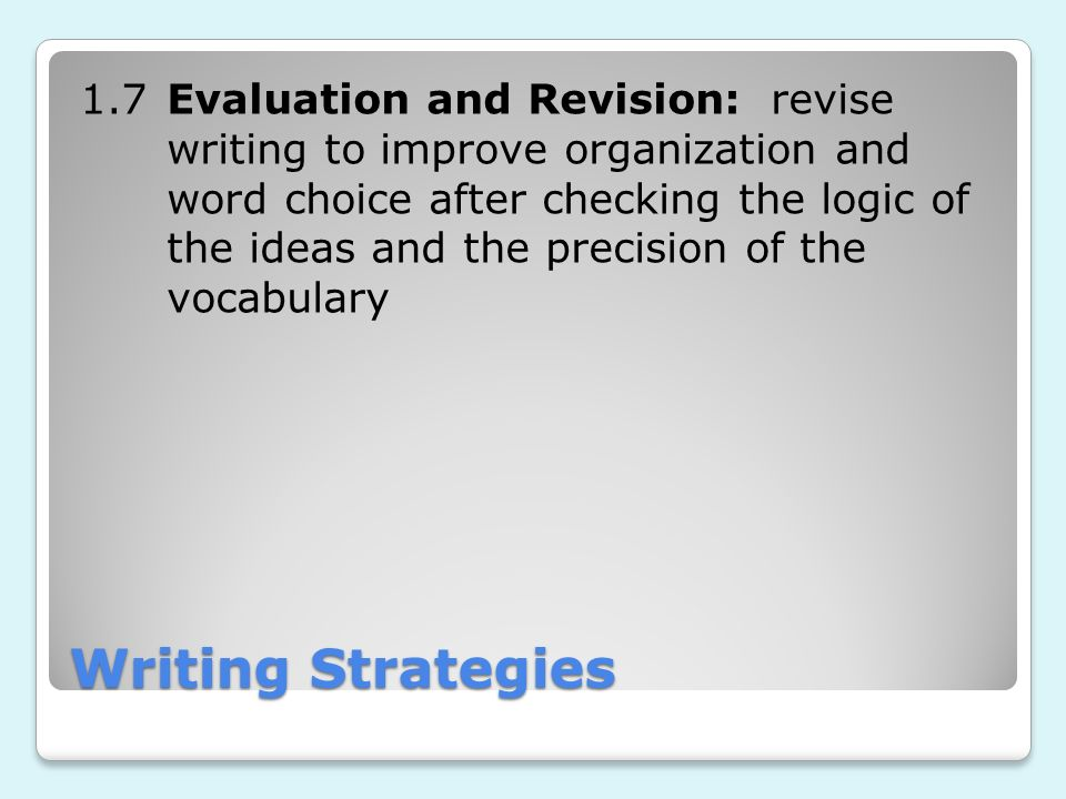Writing Strategies 1.7Evaluation and Revision: revise writing to improve organization and word choice after checking the logic of the ideas and the pr