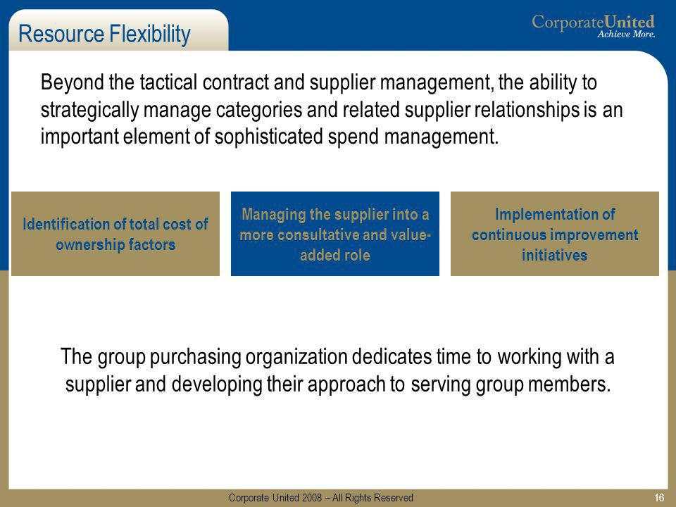 16 Resource Flexibility Beyond the tactical contract and supplier management, the ability to strategically manage categories and related supplier rela