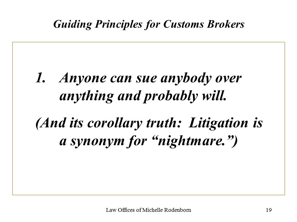 Law Offices of Michelle Rodenborn19Law Offices of Michelle Rodenborn19 Guiding Principles for Customs Brokers 1.Anyone can sue anybody over anything and probably will.