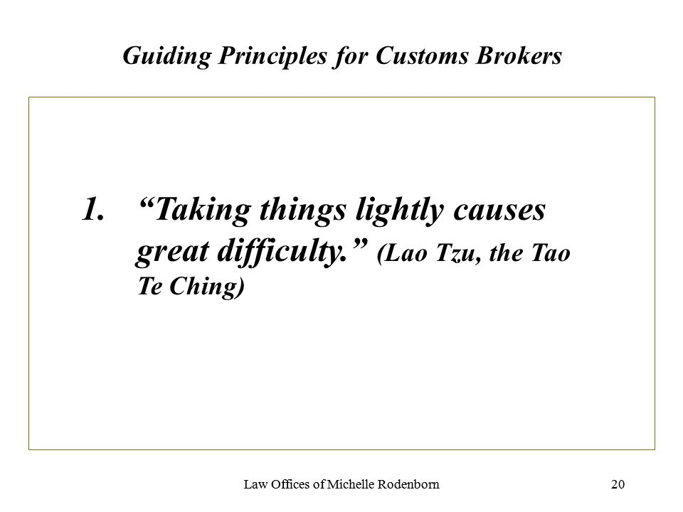 Law Offices of Michelle Rodenborn20Law Offices of Michelle Rodenborn20 Guiding Principles for Customs Brokers 1.Taking things lightly causes great difficulty.