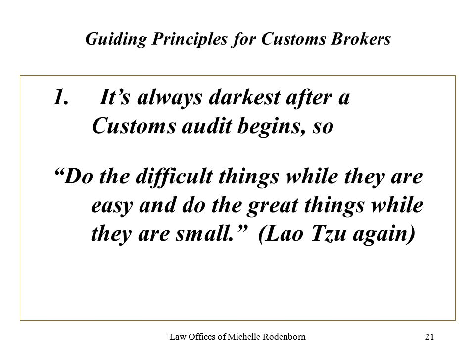 Law Offices of Michelle Rodenborn21Law Offices of Michelle Rodenborn21 Guiding Principles for Customs Brokers 1.Its always darkest after a Customs audit begins, so Do the difficult things while they are easy and do the great things while they are small.