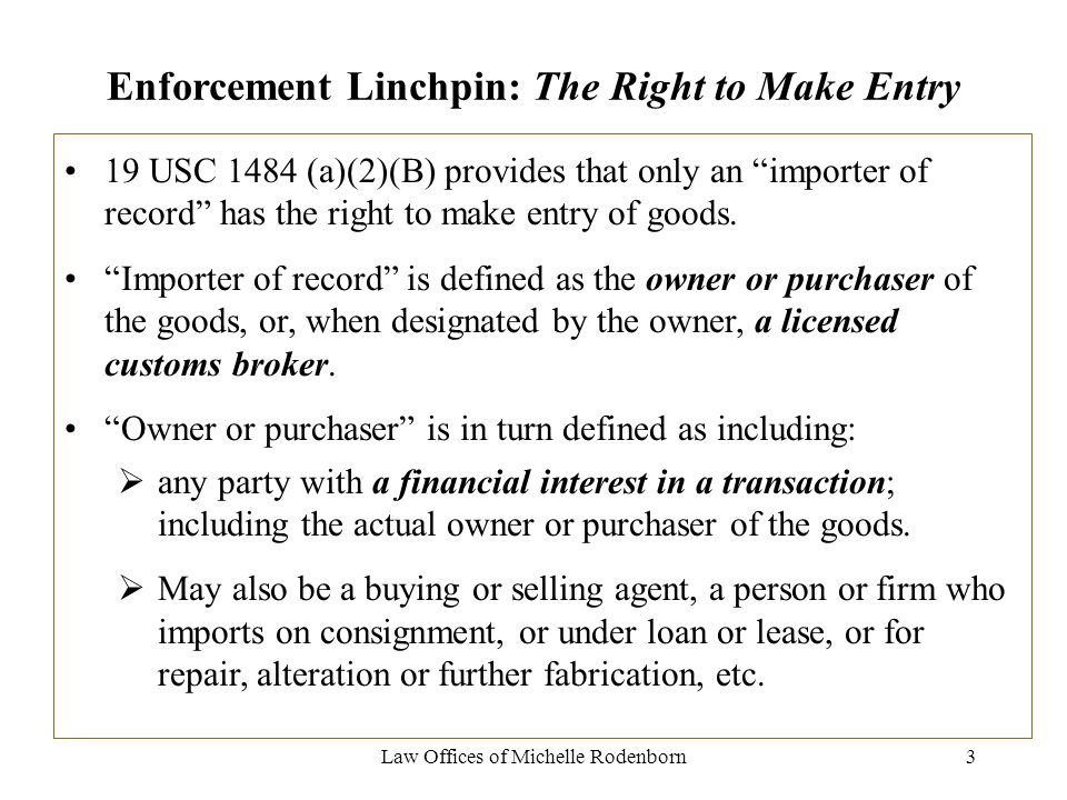 Law Offices of Michelle Rodenborn3 Enforcement Linchpin: The Right to Make Entry 19 USC 1484 (a)(2)(B) provides that only an importer of record has the right to make entry of goods.